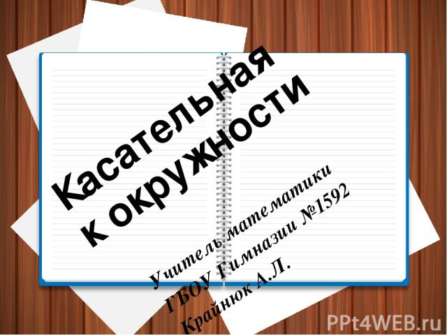 Касательная к окружности Учитель математики ГБОУ Гимназии №1592 Крайнюк А.Л.
