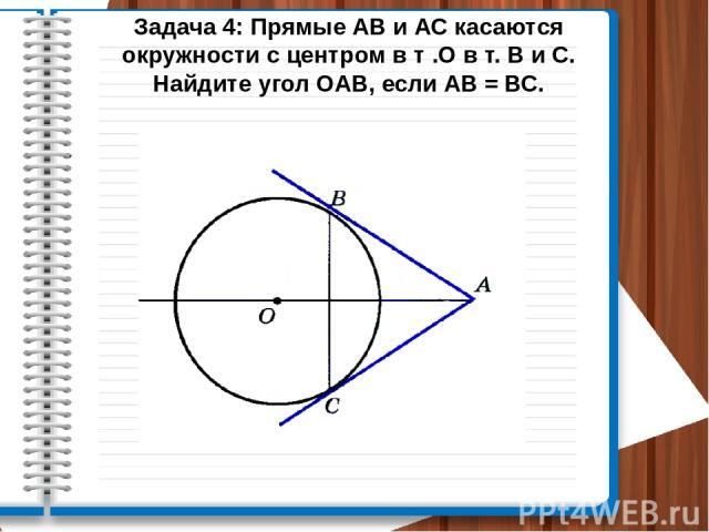 Задача 4: Прямые АВ и АС касаются окружности с центром в т .О в т. В и С. Найдите угол ОАВ, если АВ = ВС.