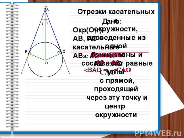 Отрезки касательных к окружности, проведенные из одной точки равны и составляют равные углы с прямой, проходящей через эту точку и центр окружности Дано: Окр(О;r) АВ, АС – касательные АВ∩АС = А