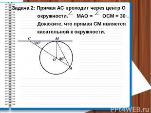Задача 2: Прямая АС проходит через центр О окружности. МАО = ОСМ = 30◦. Докажите
