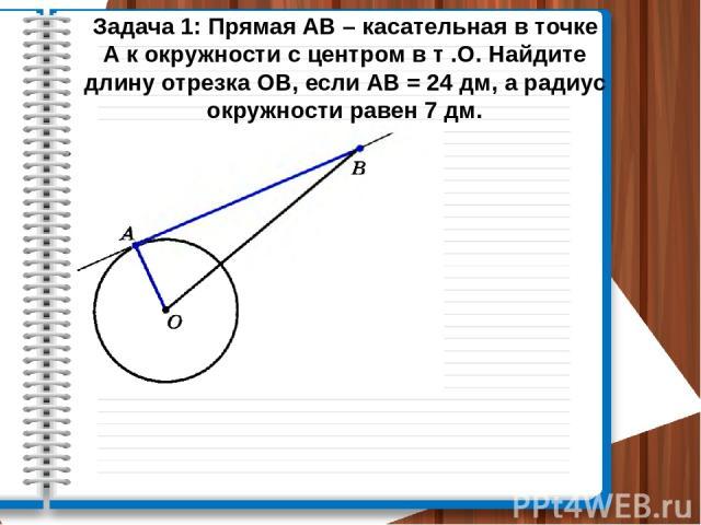 Задача 1: Прямая АВ – касательная в точке А к окружности с центром в т .О. Найдите длину отрезка ОВ, если АВ = 24 дм, а радиус окружности равен 7 дм.