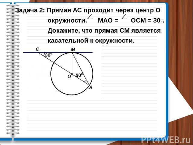 Задача 2: Прямая АС проходит через центр О окружности. МАО = ОСМ = 30◦. Докажите, что прямая СМ является касательной к окружности.