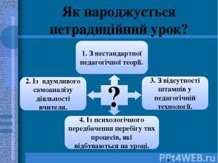 Як народжується нетрадиційний урок? ? 2. Із вдумливого самоаналізу діяльності вч