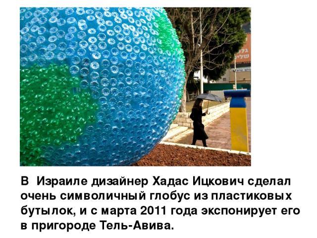 В Израиле дизайнер Хадас Ицкович сделал очень символичный глобус из пластиковых бутылок, и с марта 2011 года экспонирует его в пригороде Тель-Авива.