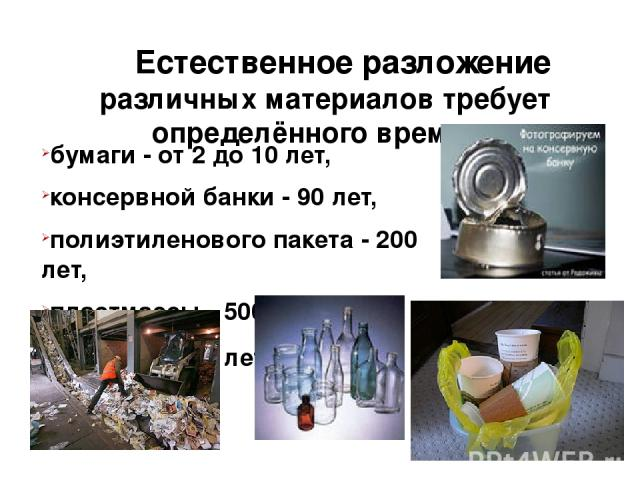 Естественное разложение различных материалов требует определённого времени бумаги - от 2 до 10 лет, консервной банки - 90 лет, полиэтиленового пакета - 200 лет, пластмассы - 500 лет, стекла - 1000 лет.