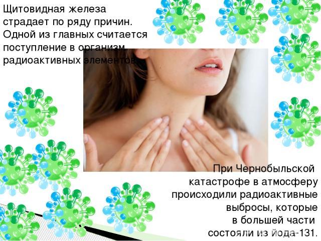 Щитовидная железа страдает по ряду причин. Одной из главных считается поступление в организм радиоактивных элементов. При Чернобыльской катастрофе в атмосферу происходили радиоактивные выбросы, которые в большей части состояли из йода-131.