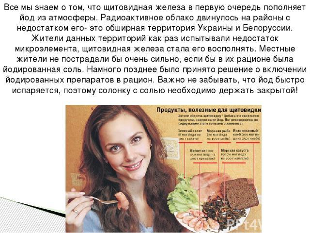 Все мы знаем о том, что щитовидная железа в первую очередь пополняет йод из атмосферы. Радиоактивное облако двинулось на районы с недостатком его- это обширная территория Украины и Белоруссии. Жители данных территорий как раз испытывали недостаток м…