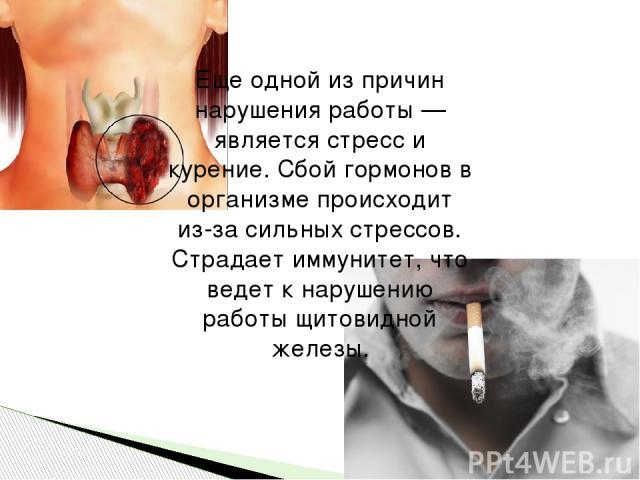 Еще одной из причин нарушения работы — является стресс и курение. Сбой гормонов в организме происходит из-за сильных стрессов. Страдает иммунитет, что ведет к нарушению работы щитовидной железы.