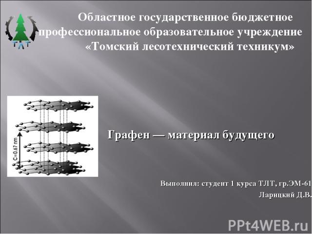 Графен — материал будущего Выполнил: студент 1 курса ТЛТ, гр.ЭМ-61 Ларицкий Д.В.