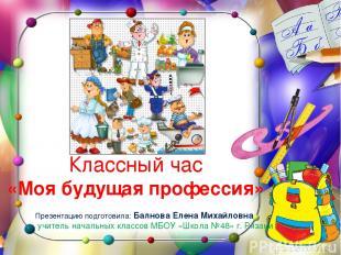 Классный час «Моя будущая профессия» Презентацию подготовила: Балнова Елена Миха