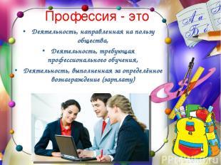 Профессия - это Деятельность, направленная на пользу общества, Деятельность, тре