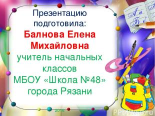 Презентацию подготовила: Балнова Елена Михайловна учитель начальных классов МБОУ