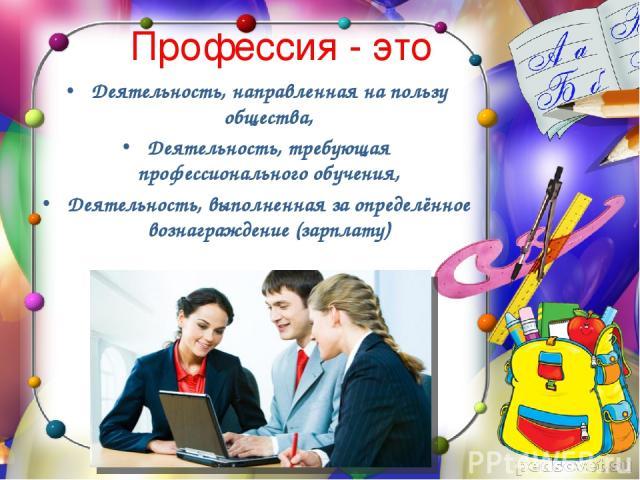 Профессия - это Деятельность, направленная на пользу общества, Деятельность, требующая профессионального обучения, Деятельность, выполненная за определённое вознаграждение (зарплату)