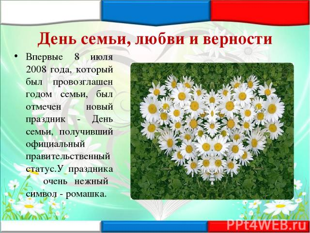 День семьи, любви и верности Впервые 8 июля 2008 года, который был провозглашен годом семьи, был отмечен новый праздник - День семьи, получивший официальный правительственный статус.У праздника очень нежный символ - ромашка.