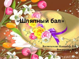 «Шляпный бал» Воспитатели: Канцибер Л.В. Бондаренко М.С