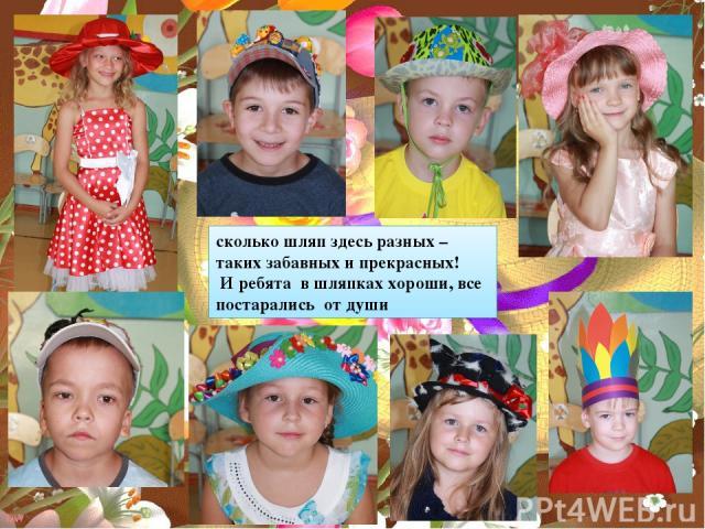 сколько шляп здесь разных – таких забавных и прекрасных! И ребята в шляпках хороши, все постарались от души