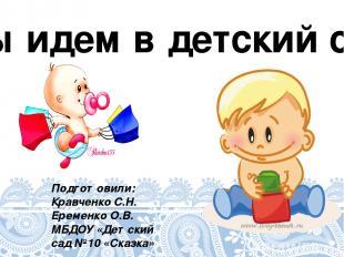 Мы идем в детский сад Подготовили: Кравченко С.Н. Еременко О.В. МБДОУ «Детский с