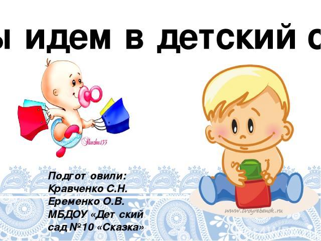 Мы идем в детский сад Подготовили: Кравченко С.Н. Еременко О.В. МБДОУ «Детский сад №10 «Сказка»
