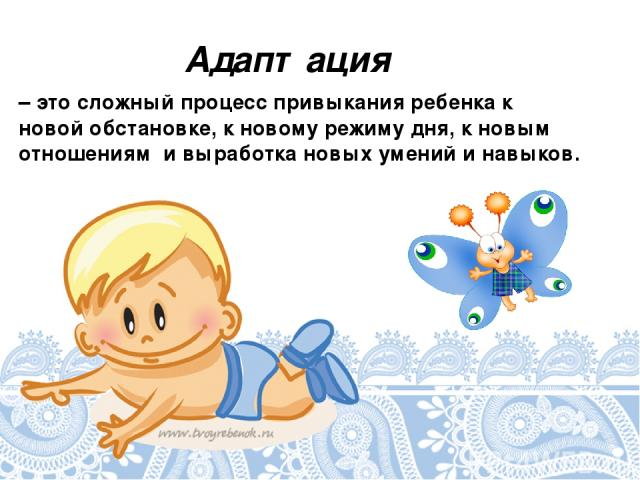 Адаптация – это сложный процесс привыкания ребенка к новой обстановке, к новому режиму дня, к новым отношениям и выработка новых умений и навыков.