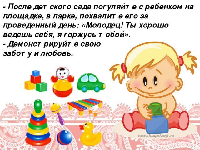 - После детского сада погуляйте с ребенком на площадке, в парке, похвалите его за проведенный день: «Молодец! Ты хорошо ведешь себя, я горжусь тобой». - Демонстрируйте свою заботу и любовь.