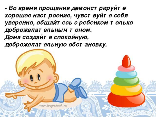 - Во время прощания демонстрируйте хорошее настроение, чувствуйте себя уверенно, общайтесь с ребенком только доброжелательным тоном. Дома создайте спокойную, доброжелательную обстановку.