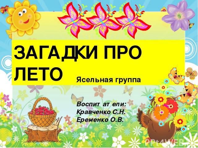 ЗАГАДКИ ПРО ЛЕТО Ясельная группа Воспитатели: Кравченко С.Н. Еременко О.В.