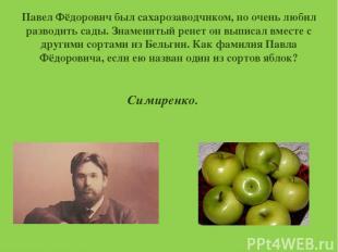 Павел Фёдорович был сахарозаводчиком, но очень любил разводить сады. Знаменитый