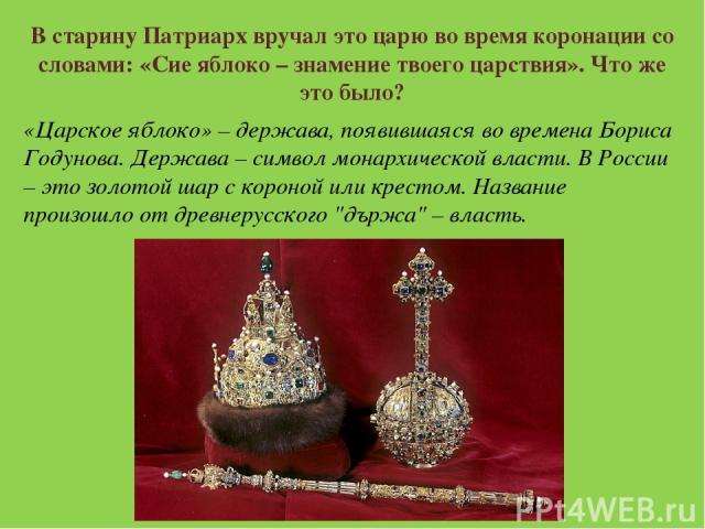 В старину Патриарх вручал это царю во время коронации со словами: «Сие яблоко – знамение твоего царствия». Что же это было? «Царское яблоко» – держава, появившаяся во времена Бориса Годунова. Держава – символ монархической власти. В России – это зол…