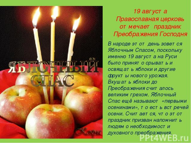 19 августа Православная церковь отмечает праздник Преображения Господня В народе этот день зовется Яблочным Спасом, поскольку именно 19 августа на Руси было принято срывать и освящать яблоки и другие фрукты нового урожая. Вкушать яблоки до Преображе…