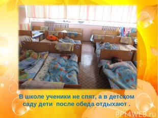 В школе ученики не спят, а в детском саду дети после обеда отдыхают .