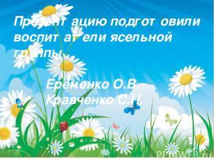 Презентацию подготовили воспитатели ясельной группы Еременко О.В. Кравченко С.Н.
