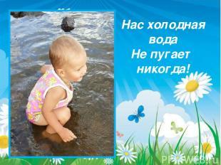 Нас холодная вода Не пугает никогда!