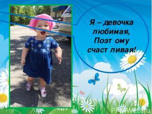 Я – девочка любимая, Поэтому счастливая!