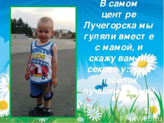 В самом центре Лучегорска мы гуляли вместе с мамой, и скажу вам по секрету: наш поселок лучший самый!