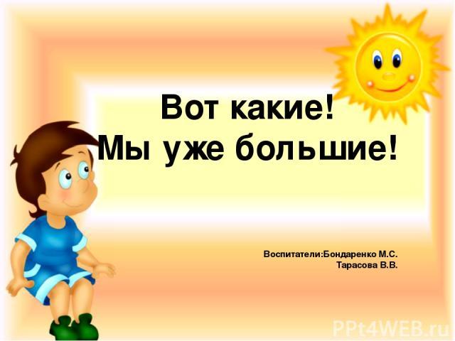 Вот какие! Мы уже большие! Воспитатели:Бондаренко М.С. Тарасова В.В.