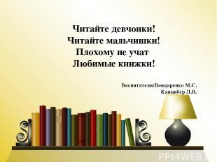 Читайте девчонки! Читайте мальчишки! Плохому не учат Любимые книжки! Воспитатели