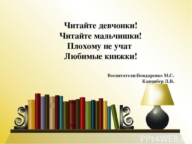 Читайте девчонки! Читайте мальчишки! Плохому не учат Любимые книжки! Воспитатели:Бондаренко М.С. Канцибер Л.В.