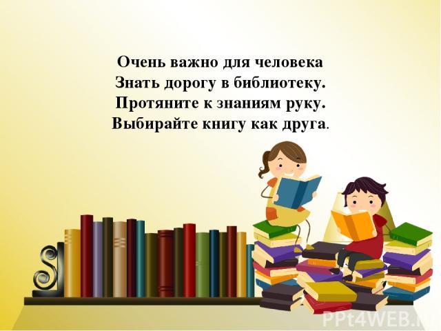 Очень важно для человека Знать дорогу в библиотеку. Протяните к знаниям руку. Выбирайте книгу как друга.
