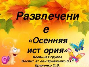 Развлечение «Осенняя история» Ясельная группа Воспитатели:Кравченко С.Н. Еременк