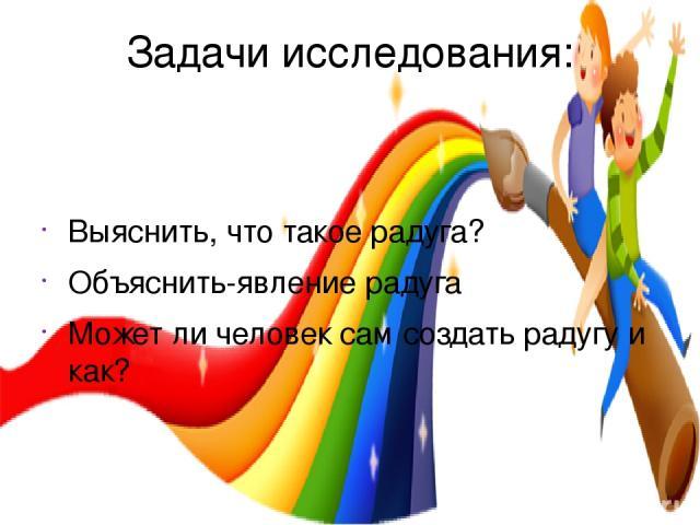 Задачи исследования: Выяснить, что такое радуга? Объяснить-явление радуга Может ли человек сам создать радугу и как?