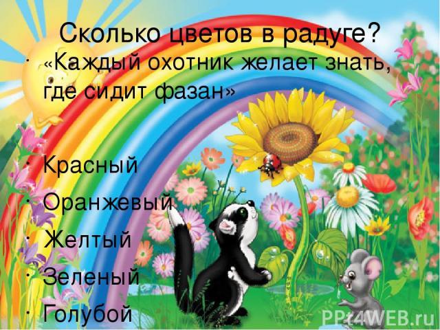 Сколько цветов в радуге? «Каждый охотник желает знать, где сидит фазан» Красный Оранжевый Желтый Зеленый Голубой Синий Фиолетовый