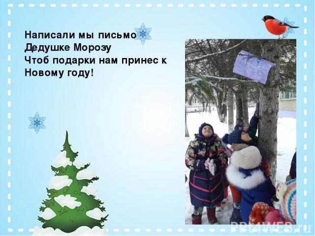 Написали мы письмо Дедушке Морозу Чтоб подарки нам принес к Новому году!