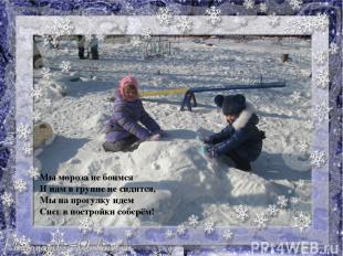 Мы мороза не боимся И нам в группе не сидится, Мы на прогулку идем Снегв постро