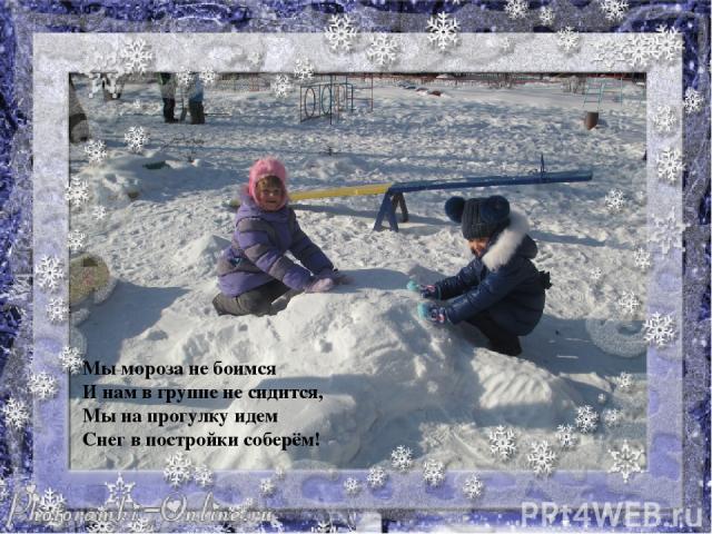Мы мороза не боимся И нам в группе не сидится, Мы на прогулку идем Снегв постройки соберём!