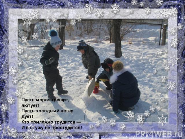Пусть мороз трещит, лютует! Пусть холодный ветер дует! Кто прилежно трудится — И в стужу не простудится!