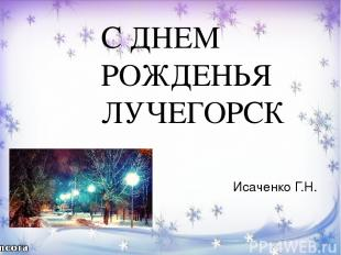 С ДНЕМ РОЖДЕНЬЯ ЛУЧЕГОРСК Исаченко Г.Н.