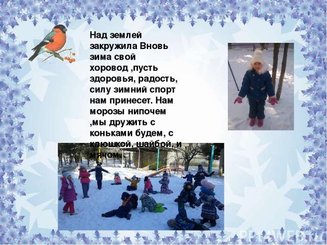 Над землей закружила Вновь зима свой хоровод ,пусть здоровья, радость, силу зимний спорт нам принесет. Нам морозы нипочем ,мы дружить с коньками будем, с клюшкой, шайбой, и мячом.