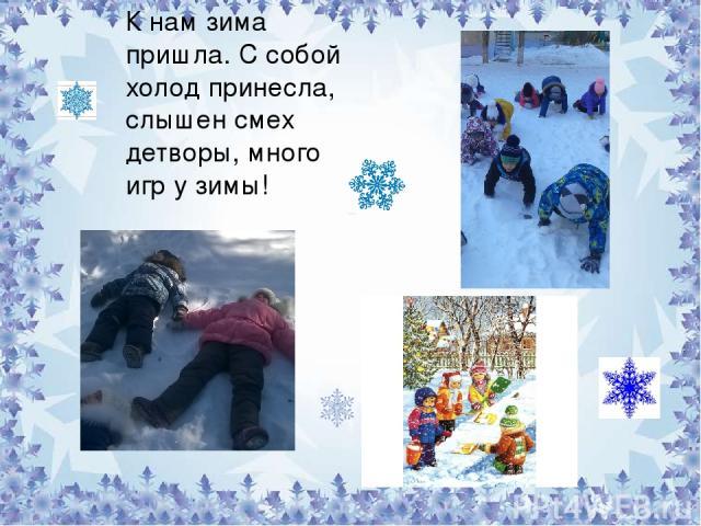 К нам зима пришла. С собой холод принесла, слышен смех детворы, много игр у зимы!