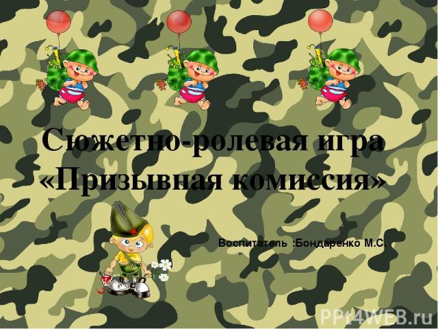 Сюжетно-ролевая игра «Призывная комиссия» Воспитатель :Бондаренко М.С.
