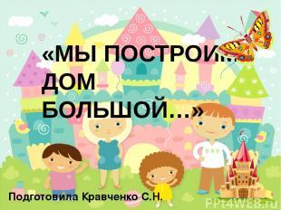 «МЫ ПОСТРОИМ ДОМ БОЛЬШОЙ…» Подготовила Кравченко С.Н.